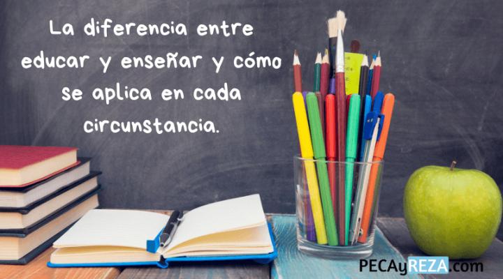 Artículo de PecayReza.com sobre la diferencia entre educar y enseñar y como se aplica en cada circunstancia.